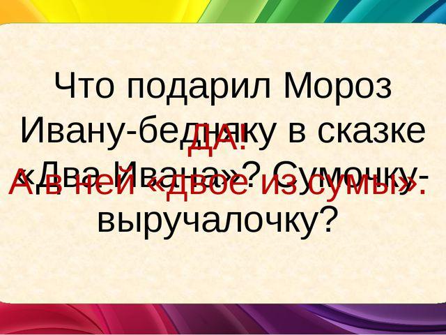 Что подарил Мороз Ивану-бедняку в сказке «Два Ивана»? Сумочку-выручалочку? ДА...