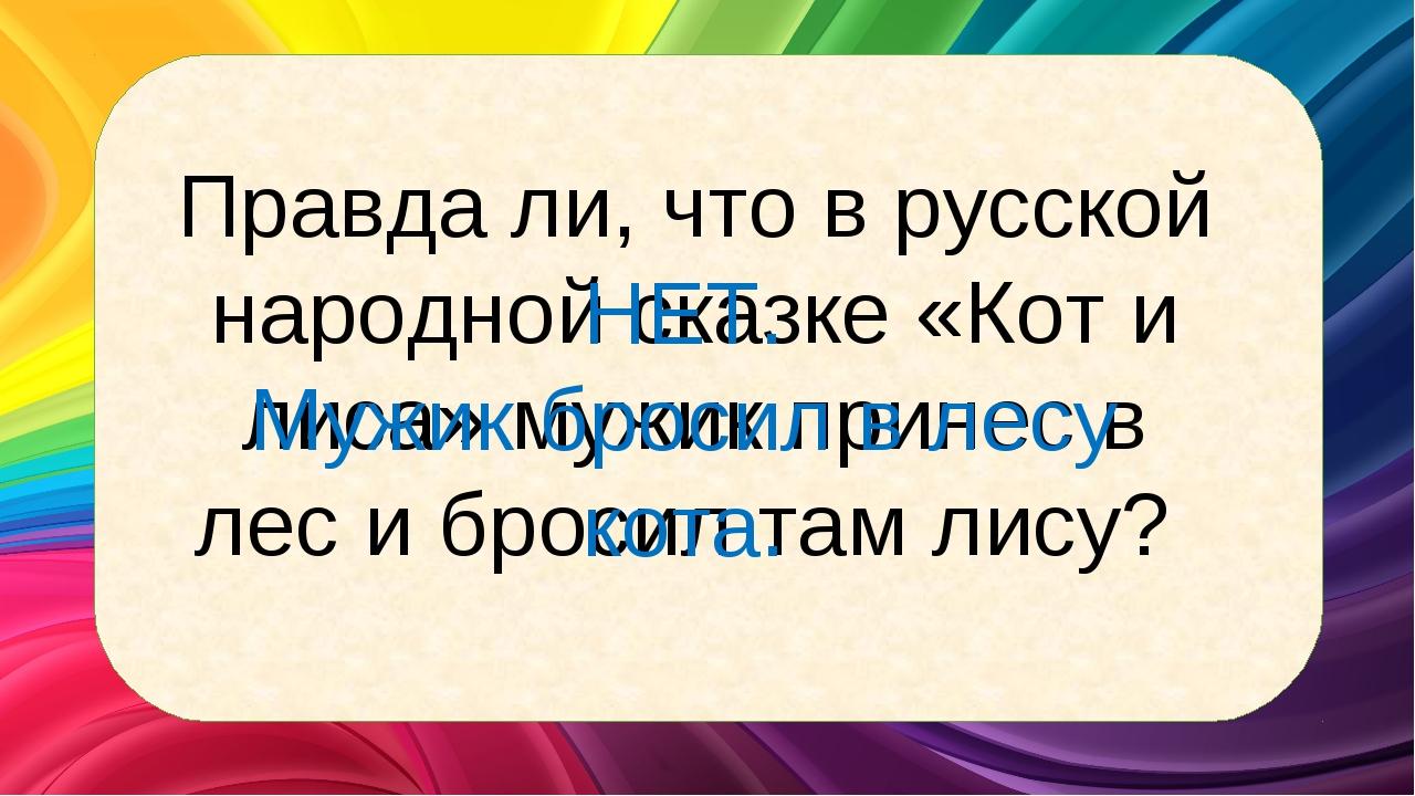 Правда ли, что в русской народной сказке «Кот и лиса» мужик принес в лес и бр...