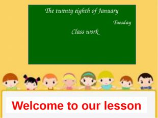 The twenty eighth of January Welcome to our lesson Tuesday Class work