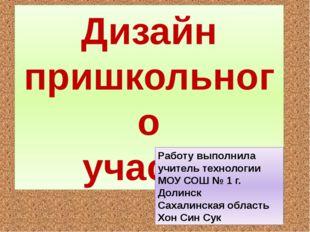 Дизайн пришкольного участка Работу выполнила учитель технологии МОУ СОШ № 1 г