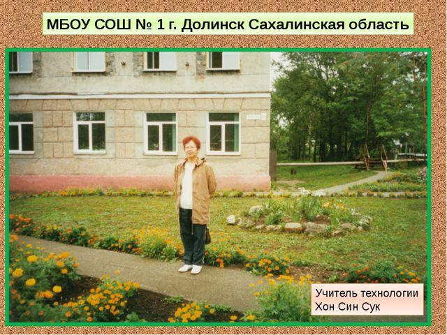 МБОУ СОШ № 1 г. Долинск Сахалинская область Учитель технологии Хон Син Сук