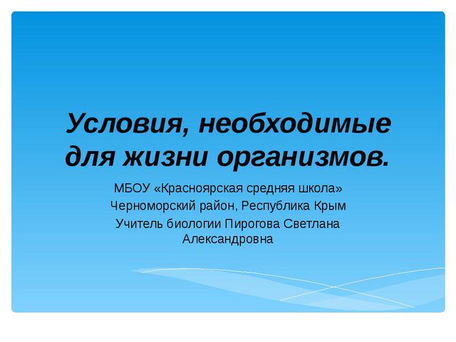 Условия, необходимые для жизни организмов. МБОУ «Красноярская средняя школа»...