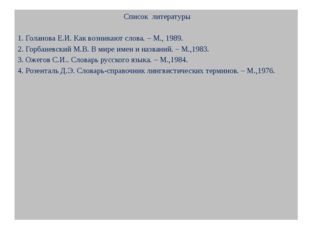Список литературы  1. Голанова Е.И. Как возникают слова. – М., 1989. 2. Гор
