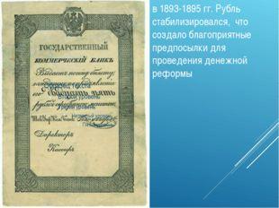 в 1893-1895 гг. Рубль стабилизировался, что создало благоприятные предпосылки