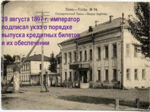29 августа 1897 г. император подписал указ о порядке выпуска кредитных билето