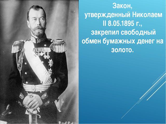 Закон, утвержденный Николаем II 8.05.1895 г., закрепил свободный обмен бумажн...