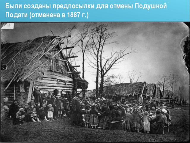 Были созданы предпосылки для отмены Подушной Подати (отменена в 1887 г.)