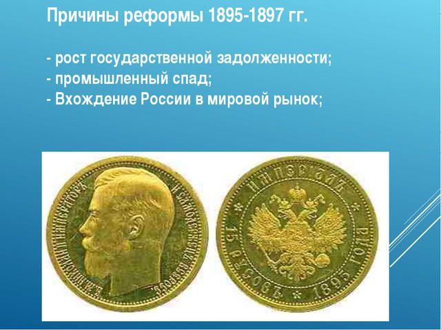 Причины реформы 1895-1897 гг. - рост государственной задолженности; - промышл...