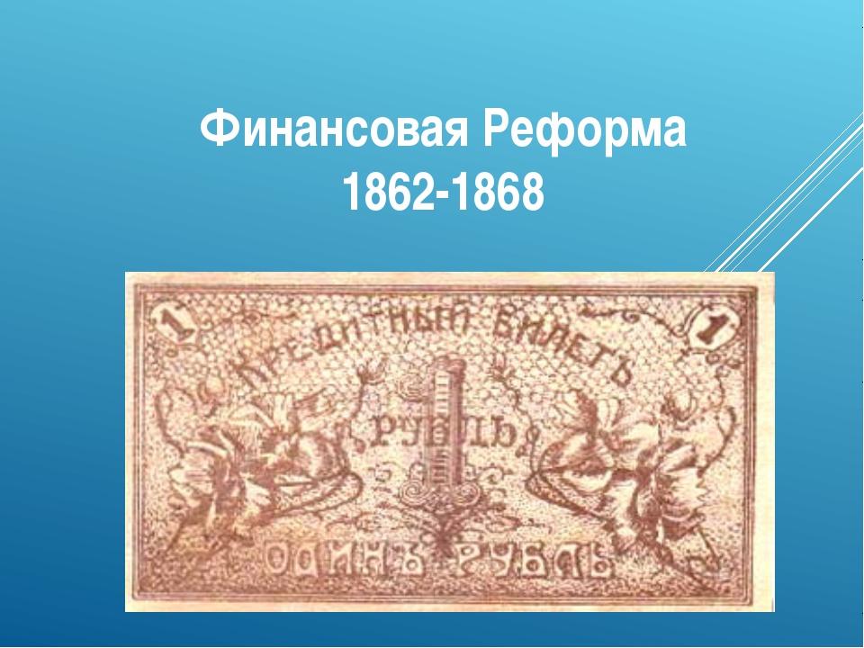 Финансовая Реформа 1862-1868