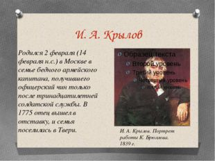 И. А. Крылов Родился 2 февраля (14 февраля н.с.) в Москве в семье бедного арм