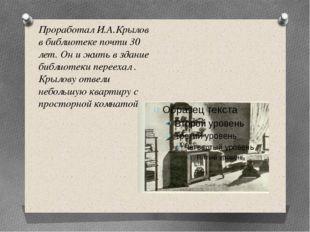 Проработал И.А.Крылов в библиотеке почти 30 лет. Он и жить в здание библиотек