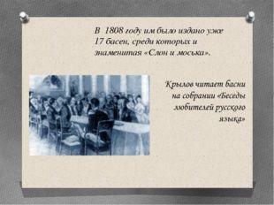 В 1808 году им было издано уже 17 басен, среди которых и знаменитая «Слон и м
