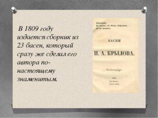 В 1809 году издается сборник из 23 басен, который сразу же сделал его автора