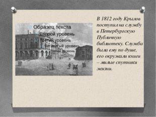 В 1812 году Крылов поступил на службу в Петербургскую Публичную библиотеку. С