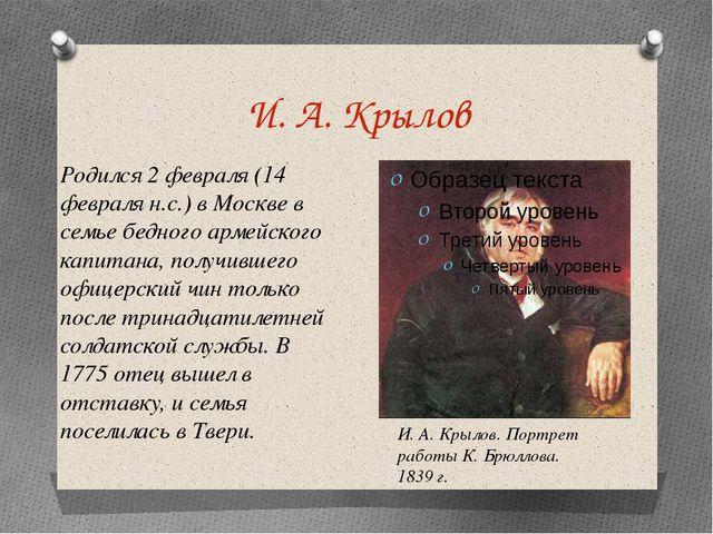 И. А. Крылов Родился 2 февраля (14 февраля н.с.) в Москве в семье бедного арм...