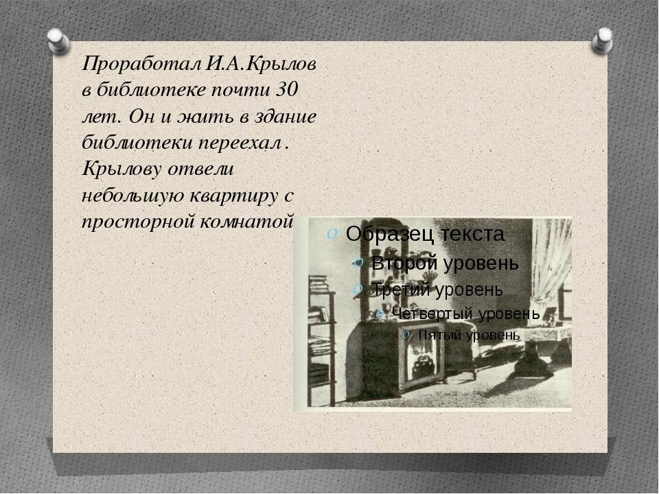 Проработал И.А.Крылов в библиотеке почти 30 лет. Он и жить в здание библиотек...
