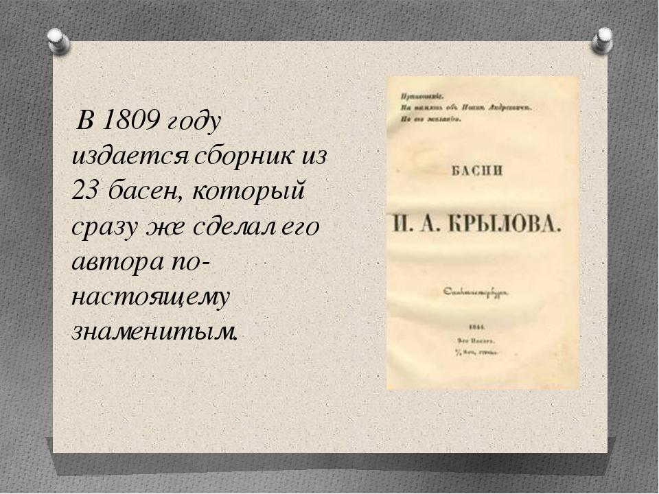 В 1809 году издается сборник из 23 басен, который сразу же сделал его автора...