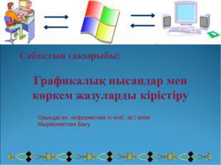 Орындаған: информатика пәнінің мұғалімі Мырзахметова Бану