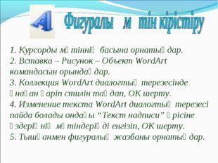 1. Курсорды мәтіннің басына орнатыңдар. 2. Вставка – Рисунок – Объект WordArt