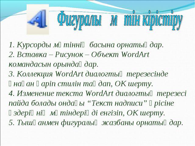 1. Курсорды мәтіннің басына орнатыңдар. 2. Вставка – Рисунок – Объект WordArt...