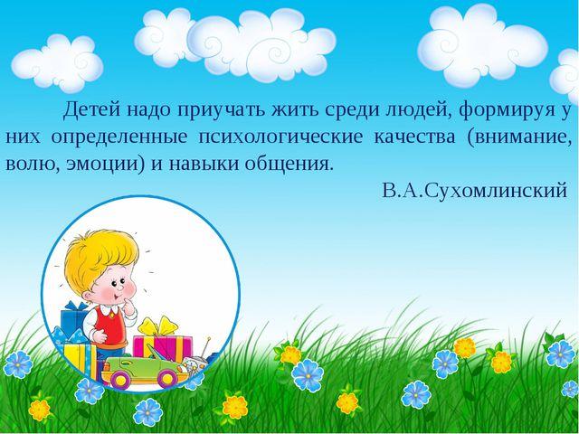 Детей надо приучать жить среди людей, формируя у них определенные психологи...