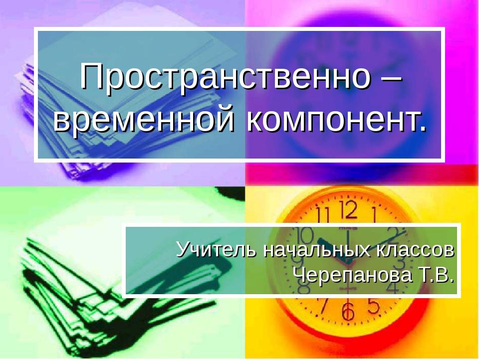 Пространственно – временной компонент. Учитель начальных классов Черепанова Т...