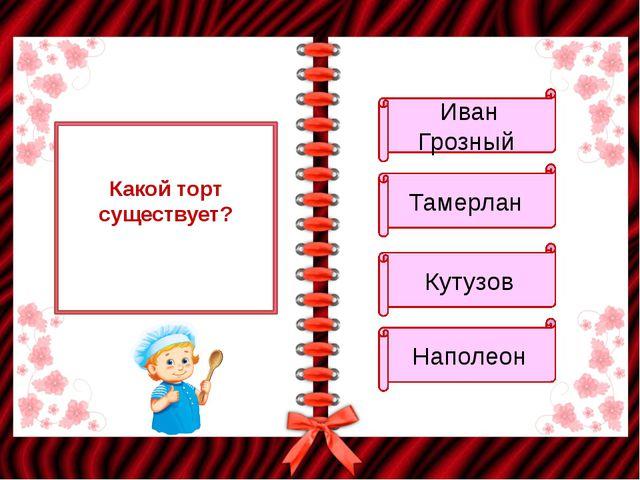 Какой торт существует? Иван Грозный Тамерлан Кутузов Наполеон
