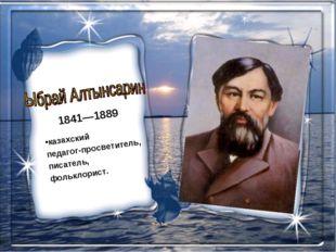 1841—1889 казахский педагог-просветитель, писатель, фольклорист.