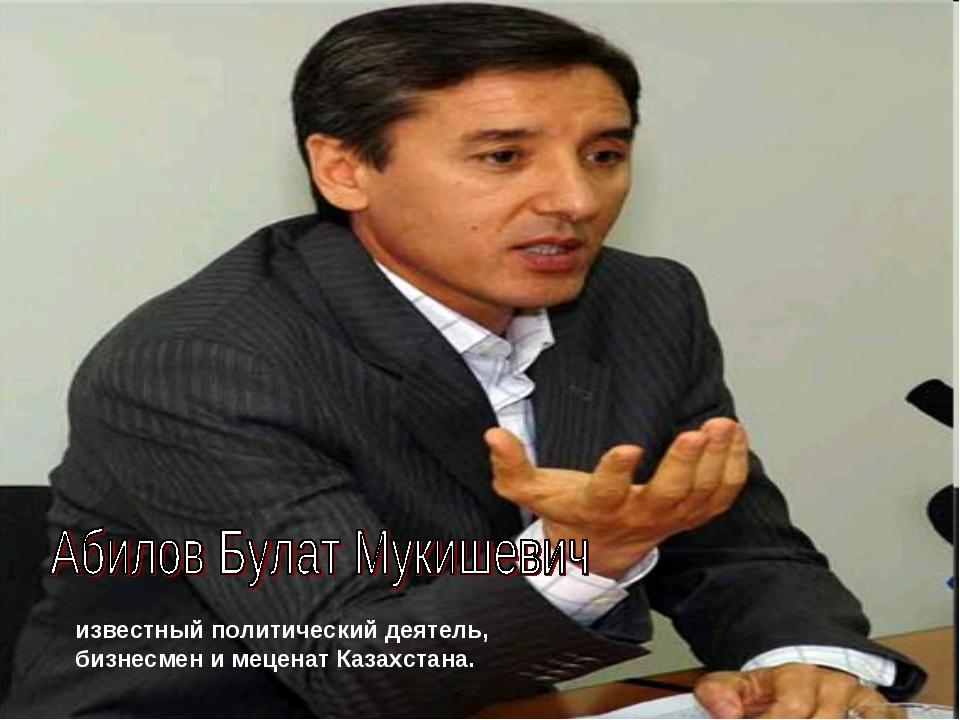 известный политический деятель, бизнесмен и меценат Казахстана.