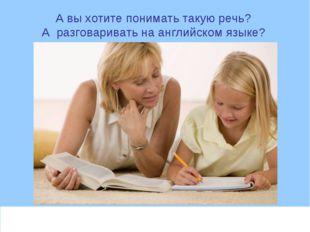 А вы хотите понимать такую речь? А разговаривать на английском языке?