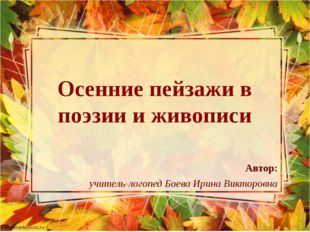 Осенние пейзажи в поэзии и живописи Автор: учитель-логопед Боева Ирина Виктор