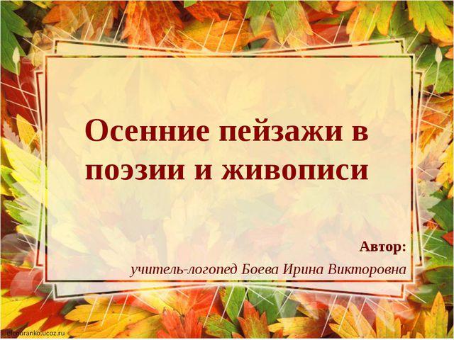 Осенние пейзажи в поэзии и живописи Автор: учитель-логопед Боева Ирина Виктор...