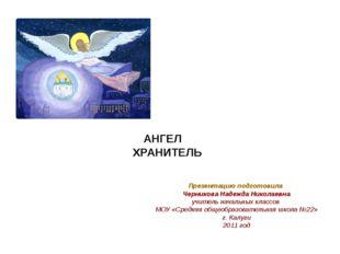 АНГЕЛ ХРАНИТЕЛЬ Презентацию подготовила Черникова Надежда Николаевна учитель