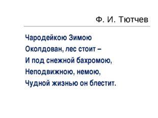 Ф. И. Тютчев Чародейкою Зимою Околдован, лес стоит – И под снежной бахромою,
