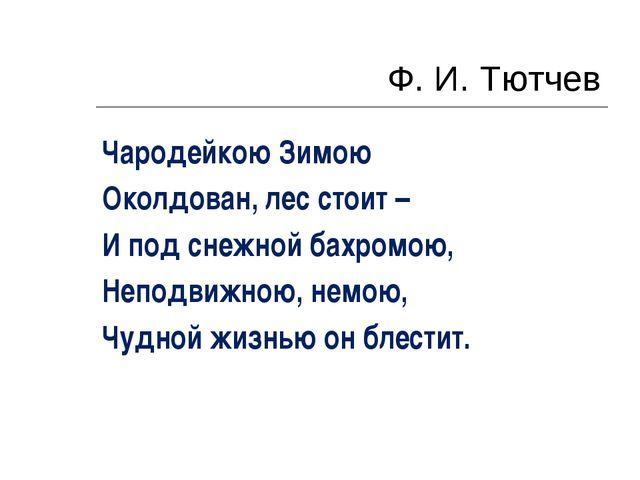 Ф. И. Тютчев Чародейкою Зимою Околдован, лес стоит – И под снежной бахромою,...