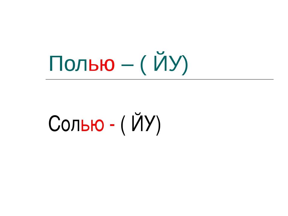 Полью – ( ЙУ) Солью - ( ЙУ)