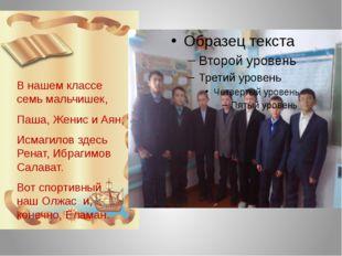 В нашем классе семь мальчишек, Паша, Женис и Аян, Исмагилов здесь Ренат, Ибр