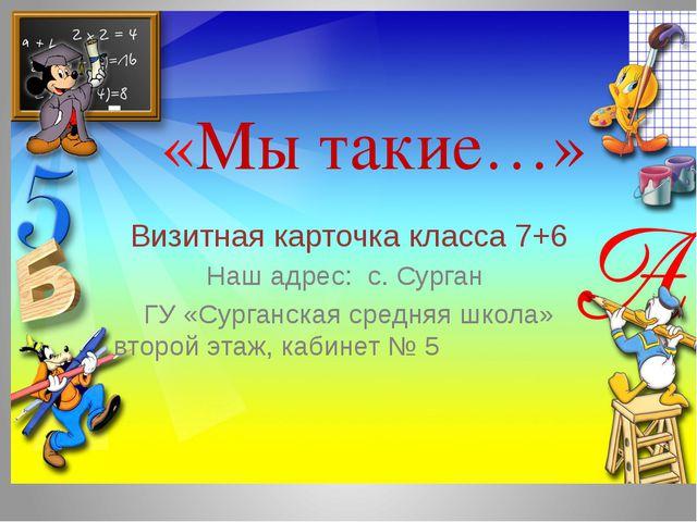 «Мы такие…» Визитная карточка класса 7+6 Наш адрес: с. Сурган ГУ «Сурганская...