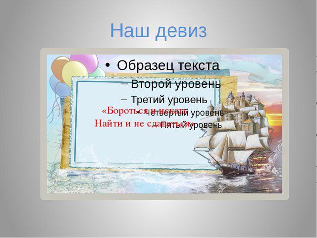 Наш девиз «Бороться и искать Найти и не сдаваться»