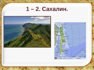 1 – 2. Сахалин. * *