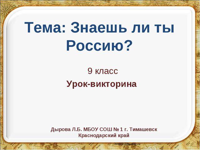 9 класс Урок-викторина Тема: Знаешь ли ты Россию? Дырова Л.Б. МБОУ СОШ № 1 г....