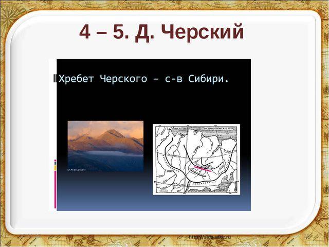4 – 5. Д. Черский * *