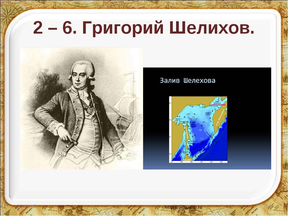 2 – 6. Григорий Шелихов. * *