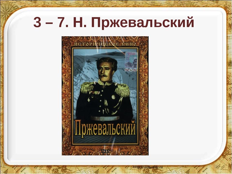 3 – 7. Н. Пржевальский * *