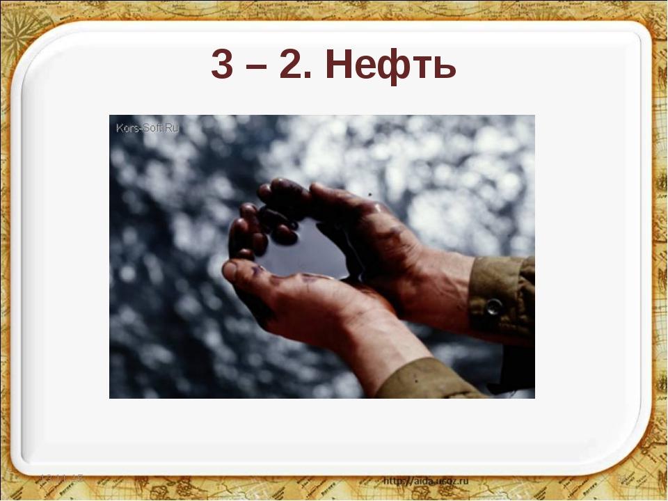 3 – 2. Нефть * *