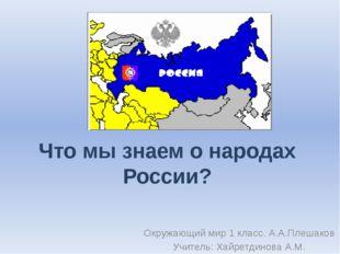 Что мы знаем о народах России? Окружающий мир 1 класс. А.А.Плешаков Учитель: