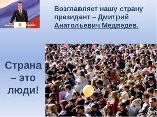 Страна – это люди! Возглавляет нашу страну президент – Дмитрий Анатольевич Ме