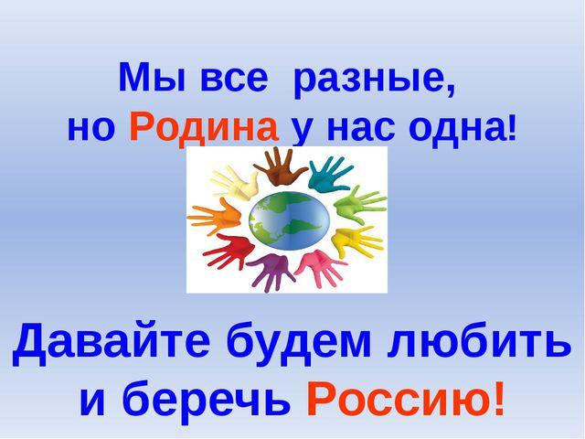 Мы все разные, но Родина у нас одна! Давайте будем любить и беречь Россию!