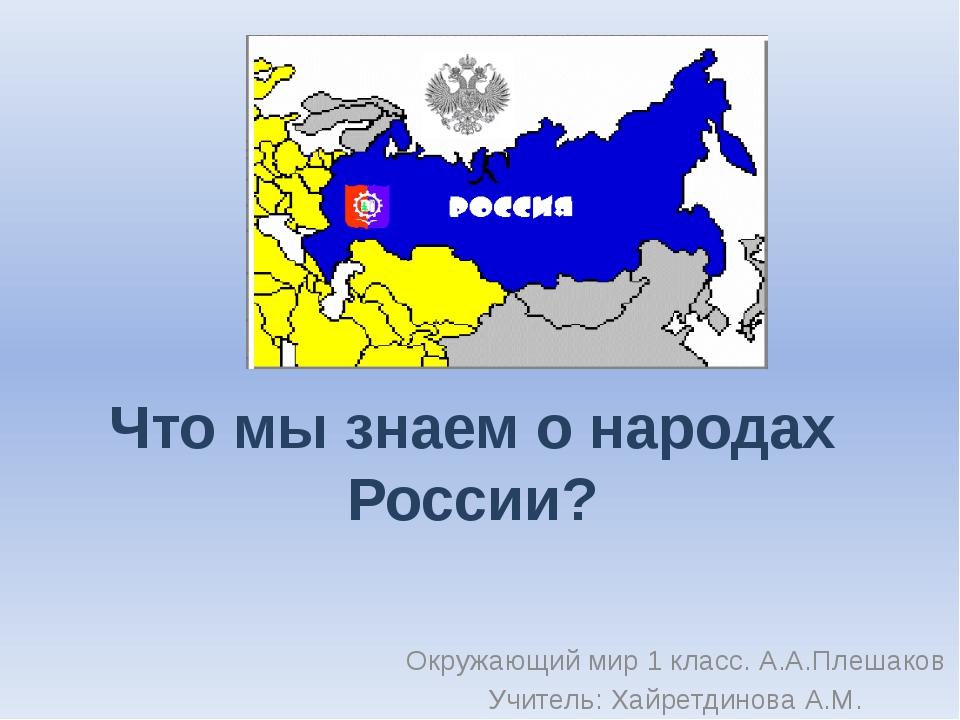 Что мы знаем о народах России? Окружающий мир 1 класс. А.А.Плешаков Учитель:...