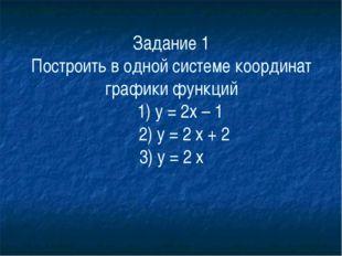 Задание 1 Построить в одной системе координат графики функций     1) у = 2х –